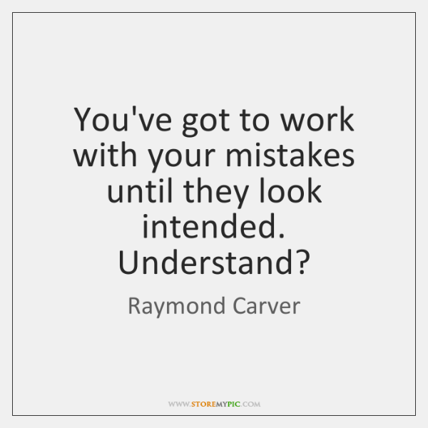 You've got to work with your mistakes until they look intended. Understand?