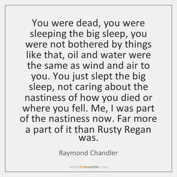 You were dead, you were sleeping the big sleep, you were not ...