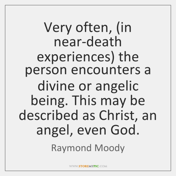 Very often, (in near-death experiences) the person encounters a divine or angelic ...