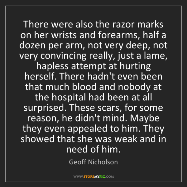 Geoff Nicholson: There were also the razor marks on her wrists and forearms,...