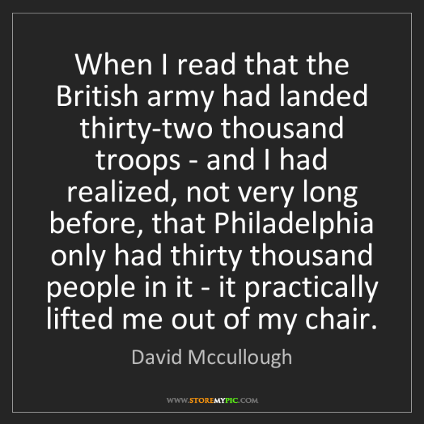 David Mccullough: When I read that the British army had landed thirty-two...