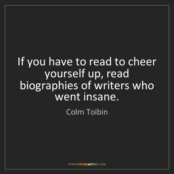 Colm Toibin: If you have to read to cheer yourself up, read biographies...