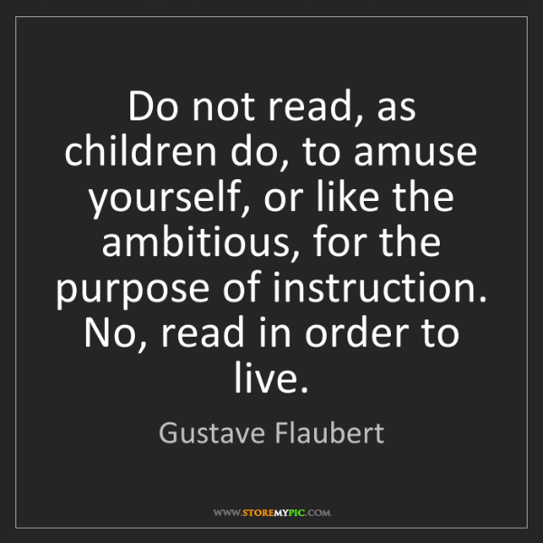 Gustave Flaubert: Do not read, as children do, to amuse yourself, or like...