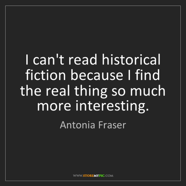Antonia Fraser: I can't read historical fiction because I find the real...