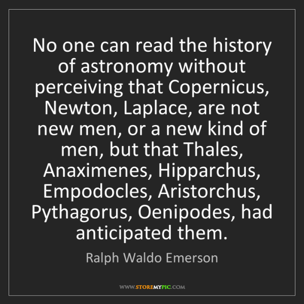 Ralph Waldo Emerson: No one can read the history of astronomy without perceiving...