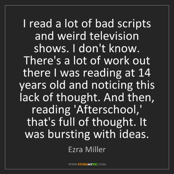 Ezra Miller: I read a lot of bad scripts and weird television shows....
