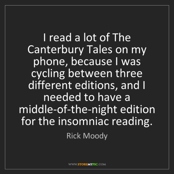 Rick Moody: I read a lot of The Canterbury Tales on my phone, because...