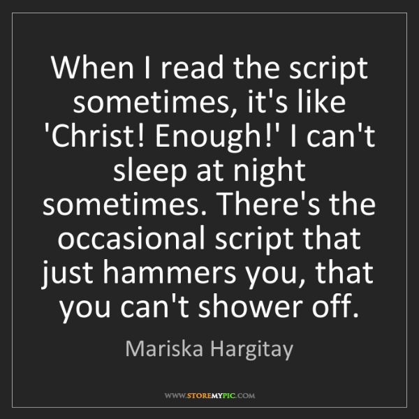 Mariska Hargitay: When I read the script sometimes, it's like 'Christ!...