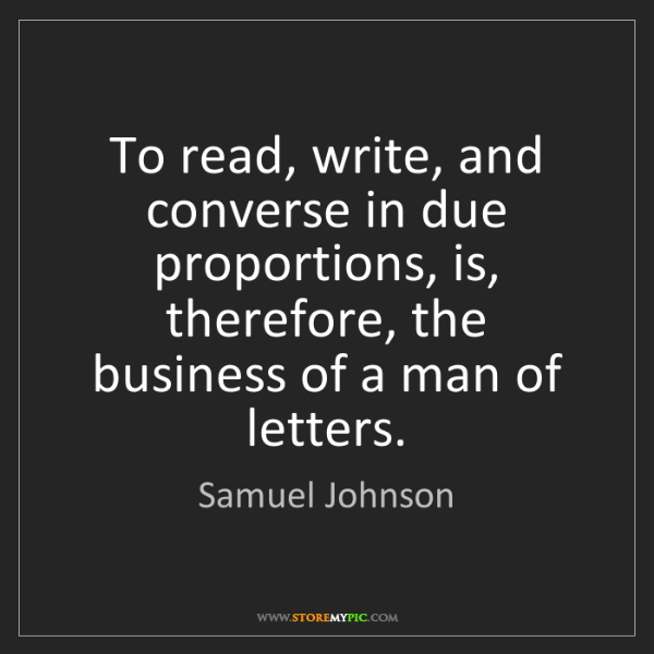 Samuel Johnson: To read, write, and converse in due proportions, is,...