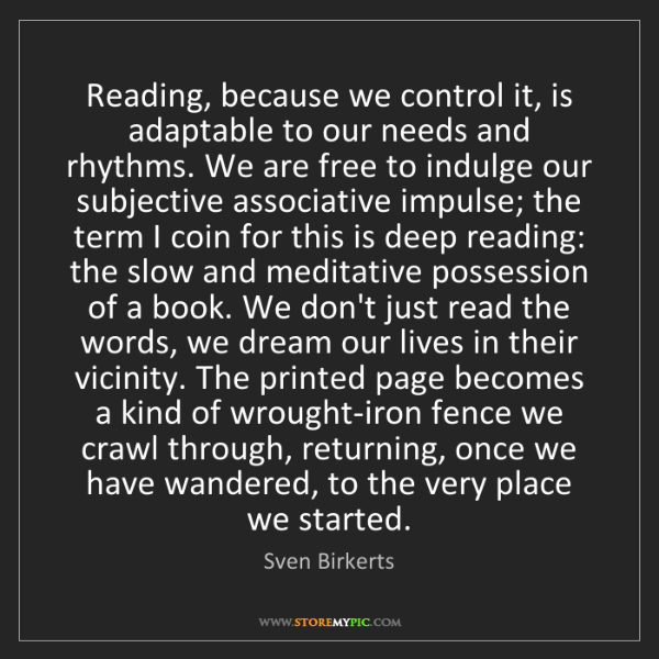 Sven Birkerts: Reading, because we control it, is adaptable to our needs...