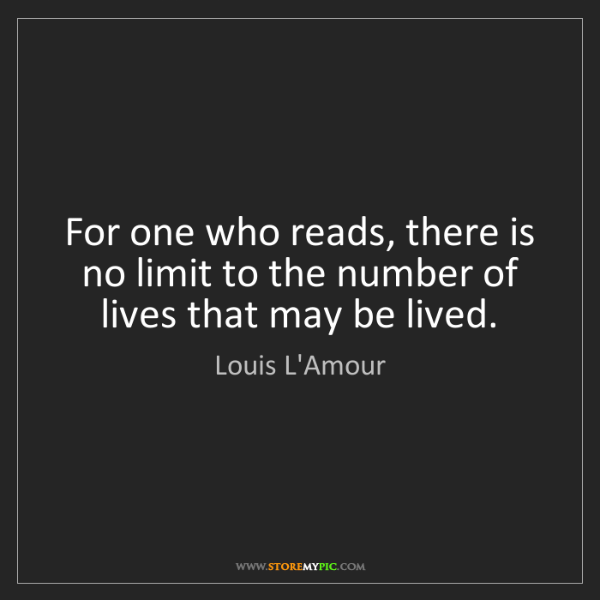 Louis L'Amour: For one who reads, there is no limit to the number of...