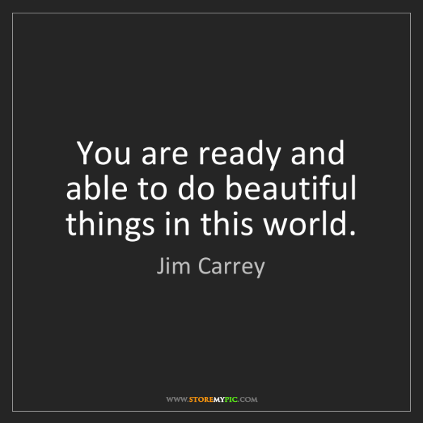 Jim Carrey: You are ready and able to do beautiful things in this...