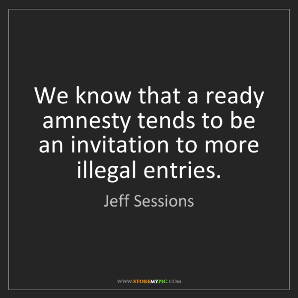 Jeff Sessions: We know that a ready amnesty tends to be an invitation...