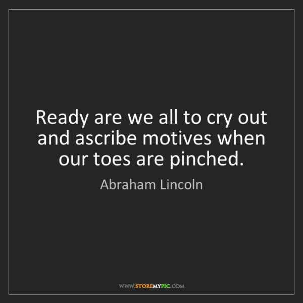 Abraham Lincoln: Ready are we all to cry out and ascribe motives when...
