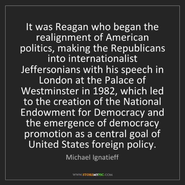 Michael Ignatieff: It was Reagan who began the realignment of American politics,...