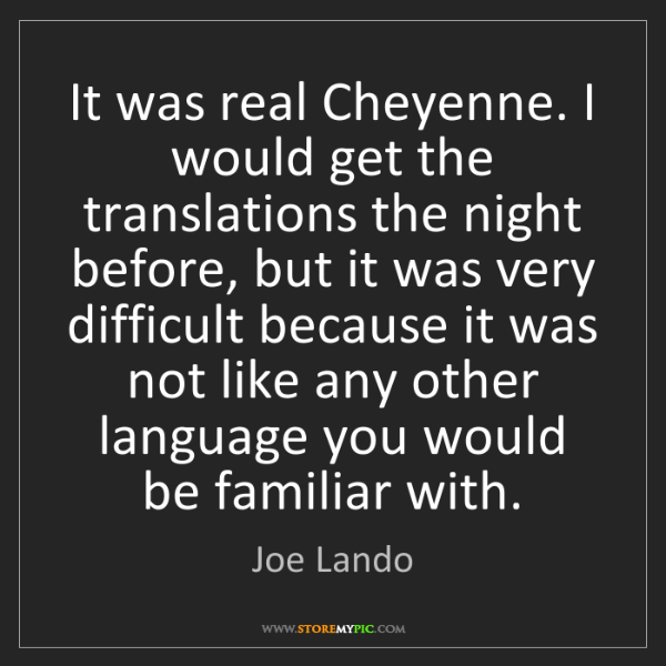 Joe Lando: It was real Cheyenne. I would get the translations the...