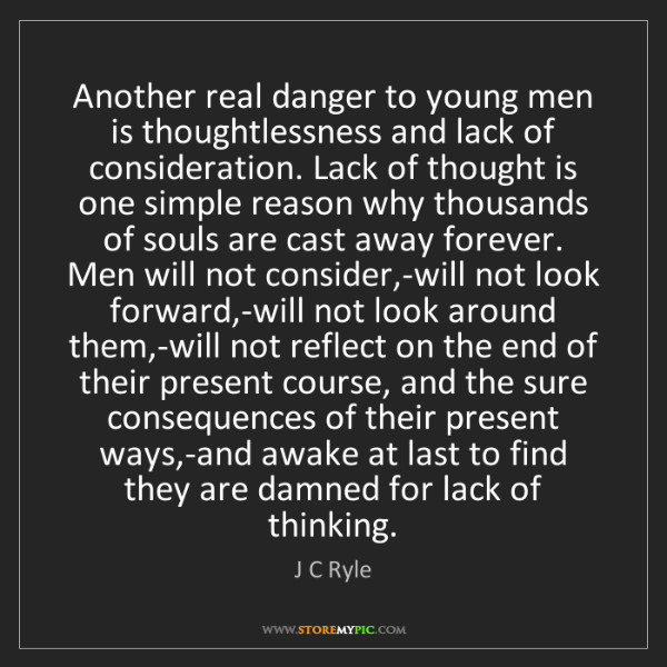 J C Ryle: Another real danger to young men is thoughtlessness and...