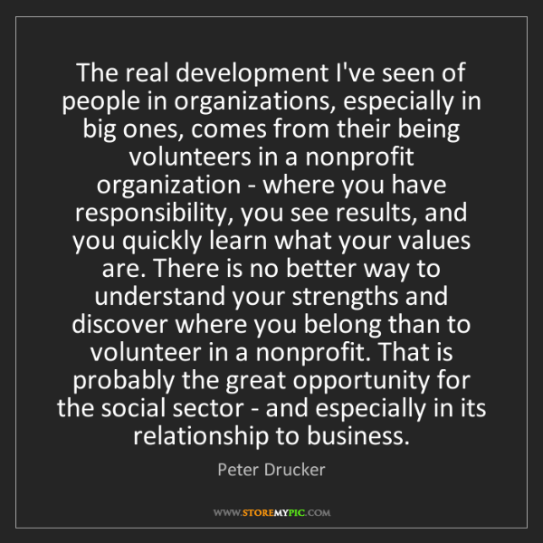 Peter Drucker: The real development I've seen of people in organizations,...