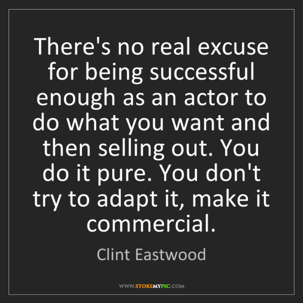 Clint Eastwood: There's no real excuse for being successful enough as...