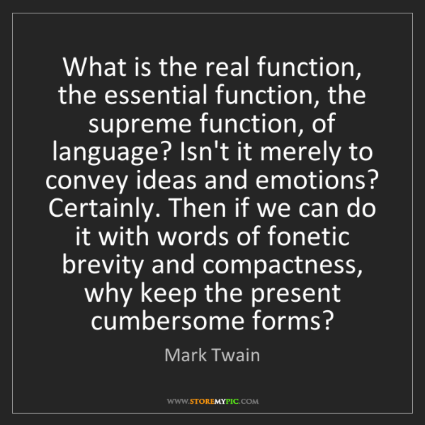 Mark Twain: What is the real function, the essential function, the...