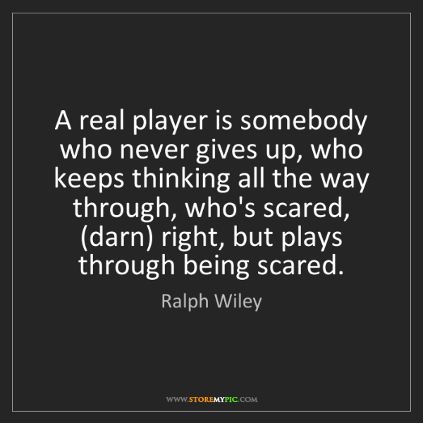 Ralph Wiley: A real player is somebody who never gives up, who keeps...