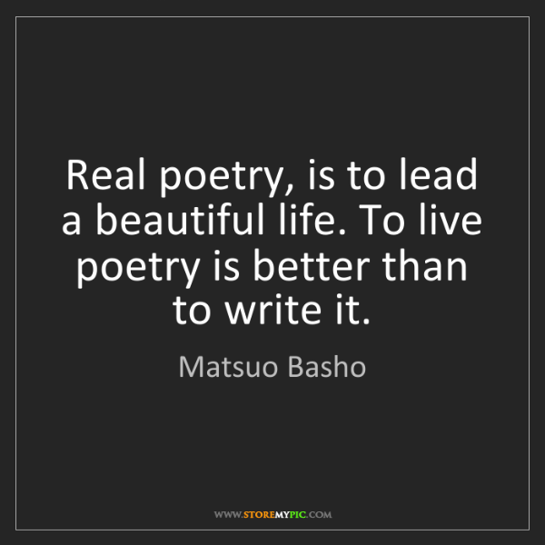 Matsuo Basho: Real poetry, is to lead a beautiful life. To live poetry...