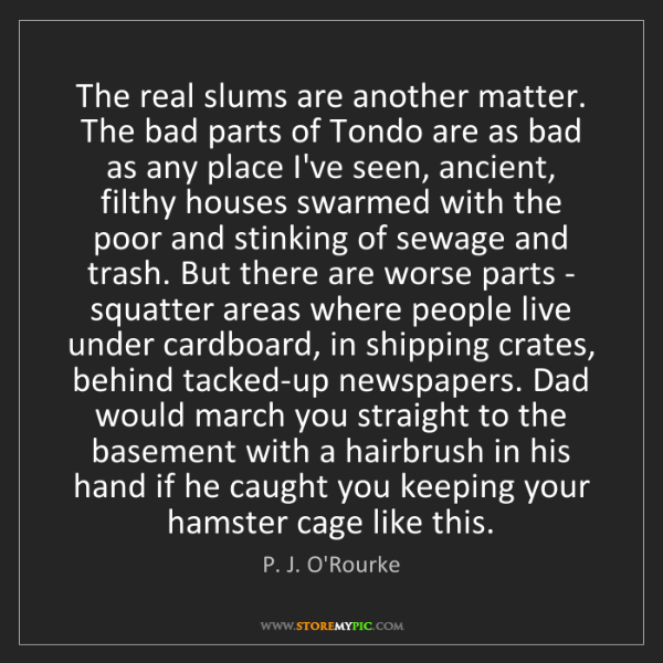 P. J. O'Rourke: The real slums are another matter. The bad parts of Tondo...