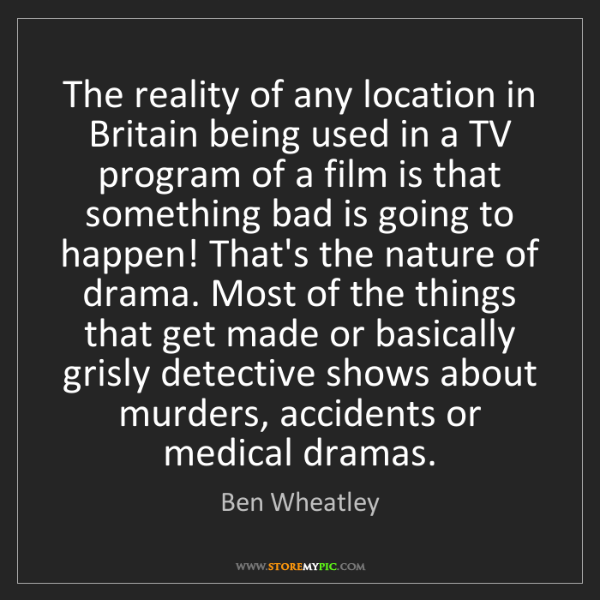 Ben Wheatley: The reality of any location in Britain being used in...