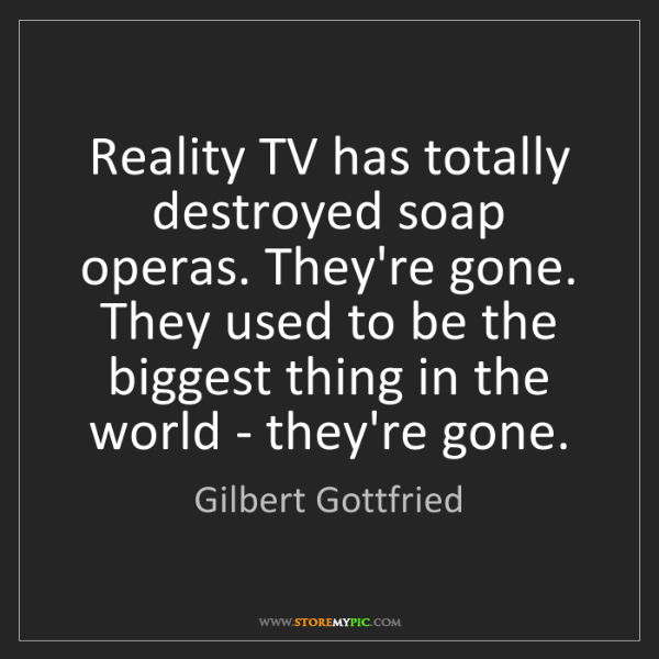 Gilbert Gottfried: Reality TV has totally destroyed soap operas. They're...