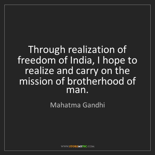 Mahatma Gandhi: Through realization of freedom of India, I hope to realize...