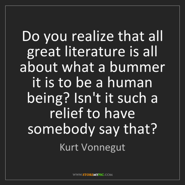 Kurt Vonnegut: Do you realize that all great literature is all about...