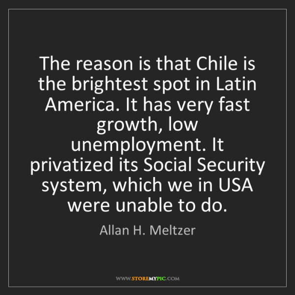 Allan H. Meltzer: The reason is that Chile is the brightest spot in Latin...