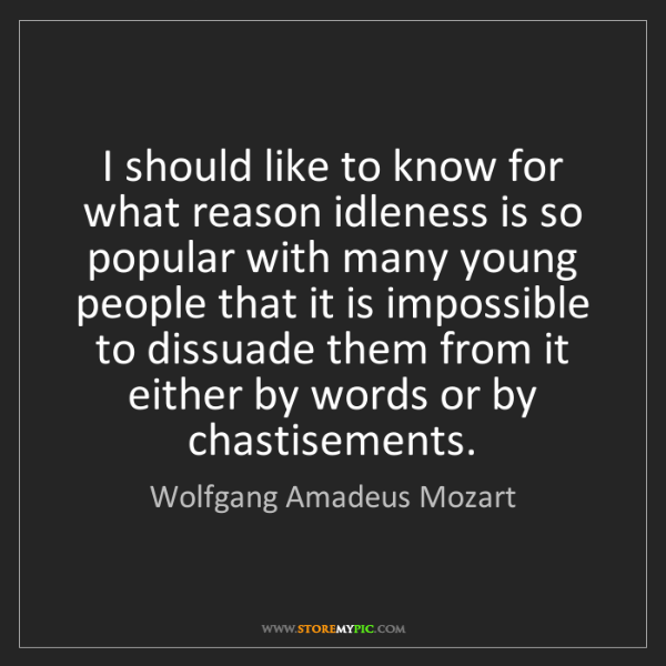 Wolfgang Amadeus Mozart: I should like to know for what reason idleness is so...