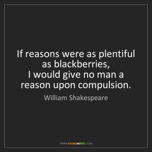 William Shakespeare: If reasons were as plentiful as blackberries,  I would...