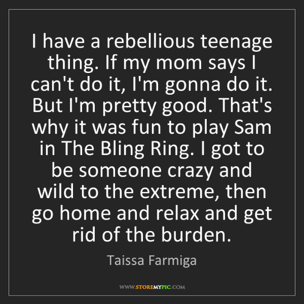 Taissa Farmiga: I have a rebellious teenage thing. If my mom says I can't...