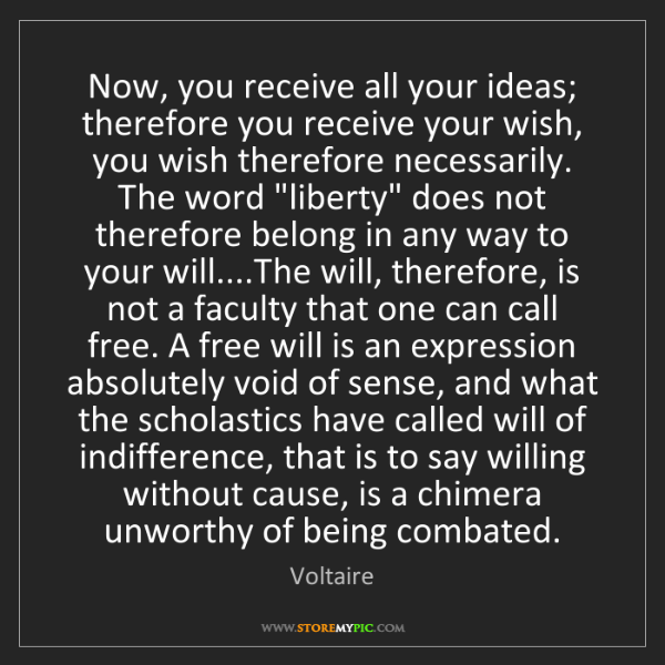 Voltaire: Now, you receive all your ideas; therefore you receive...