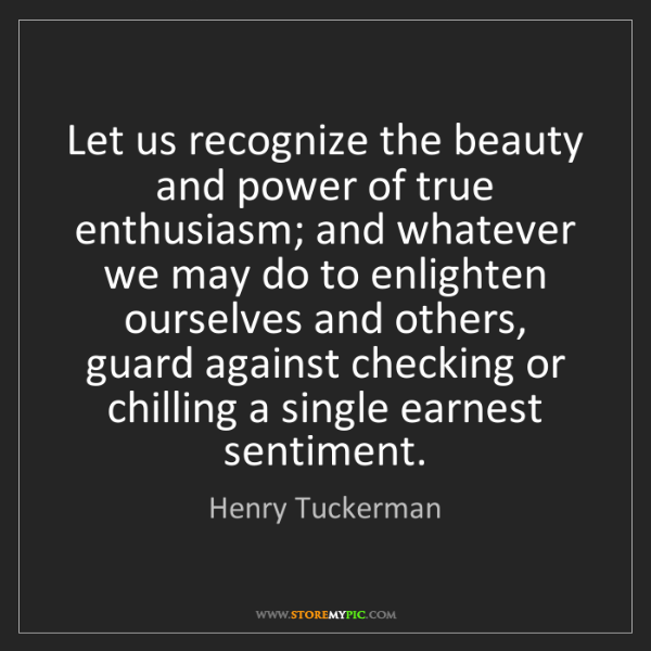 Henry Tuckerman: Let us recognize the beauty and power of true enthusiasm;...