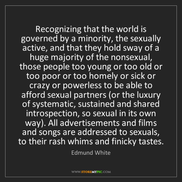 Edmund White: Recognizing that the world is governed by a minority,...