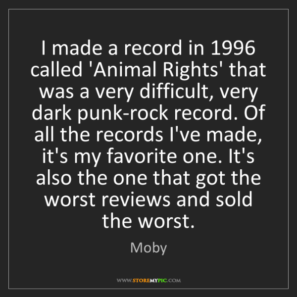 Moby: I made a record in 1996 called 'Animal Rights' that was...
