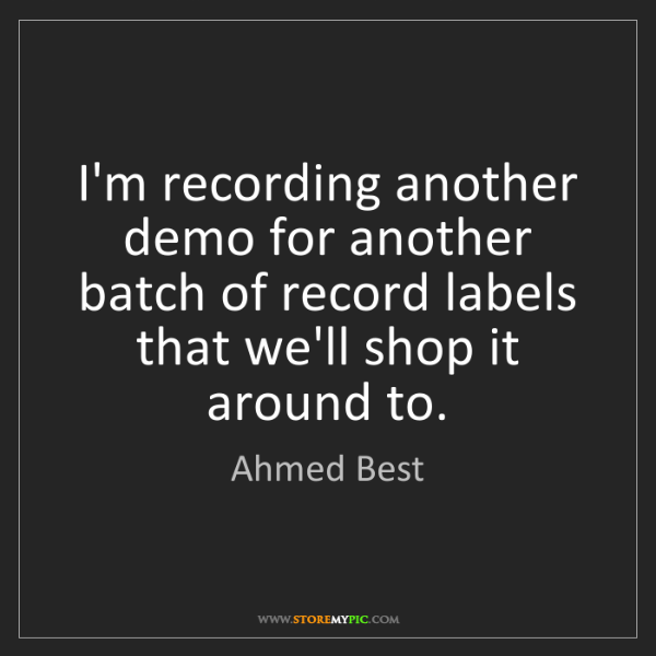 Ahmed Best: I'm recording another demo for another batch of record...