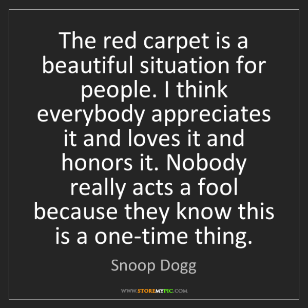 Snoop Dogg: The red carpet is a beautiful situation for people. I...