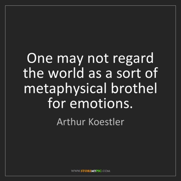 Arthur Koestler: One may not regard the world as a sort of metaphysical...