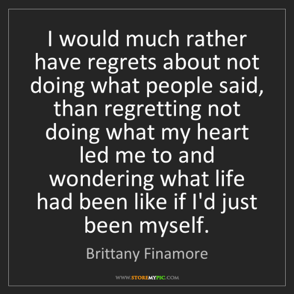 Brittany Finamore: I would much rather have regrets about not doing what...