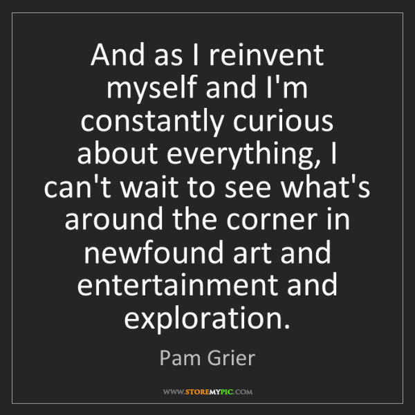 Pam Grier: And as I reinvent myself and I'm constantly curious about...
