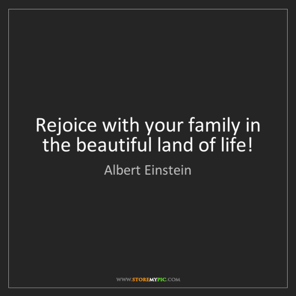 Albert Einstein: Rejoice with your family in the beautiful land of life!