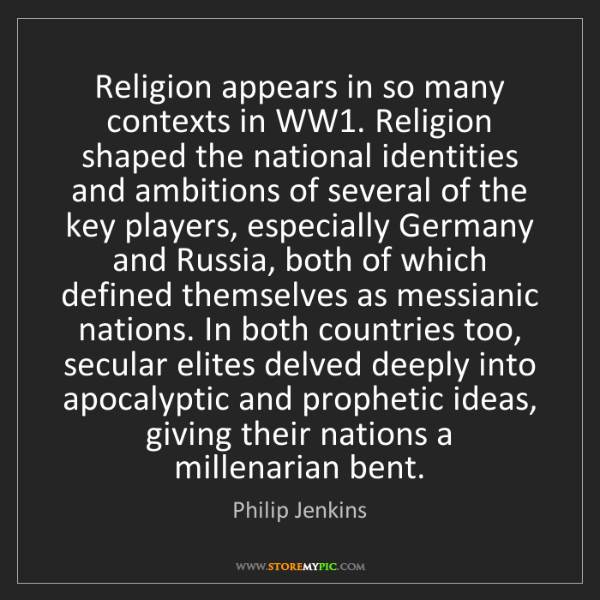 Philip Jenkins: Religion appears in so many contexts in WW1. Religion...