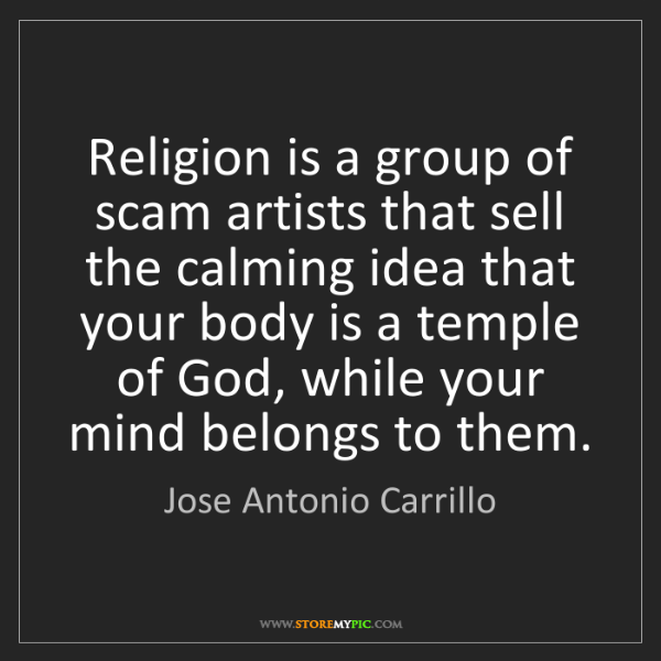 Jose Antonio Carrillo: Religion is a group of scam artists that sell the calming...