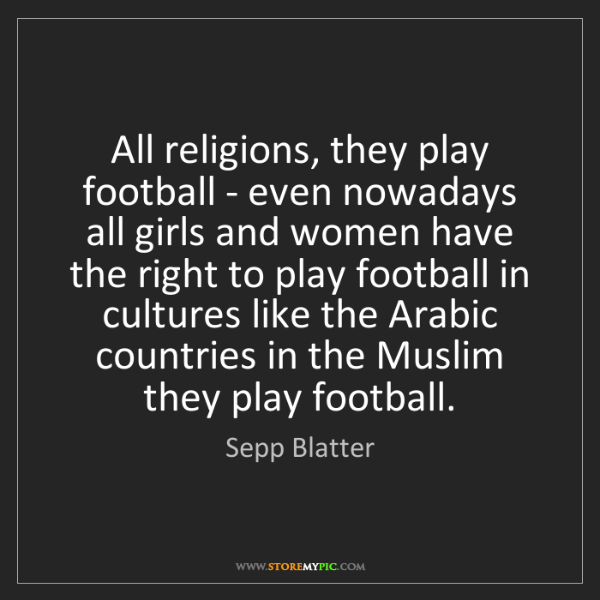 Sepp Blatter: All religions, they play football - even nowadays all...