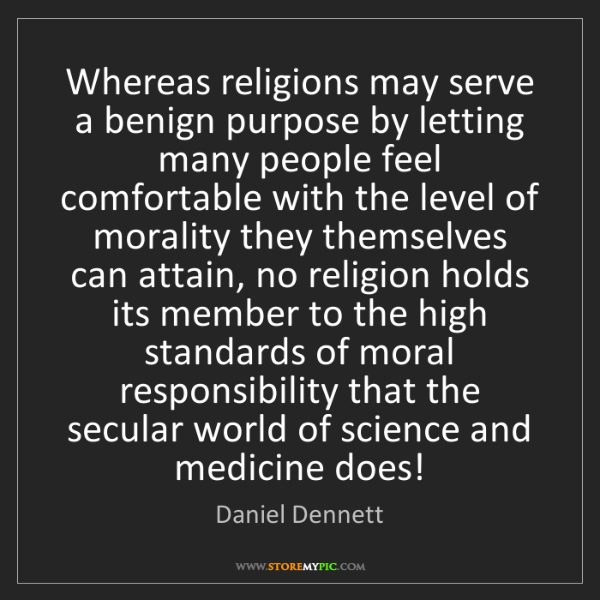 Daniel Dennett: Whereas religions may serve a benign purpose by letting...
