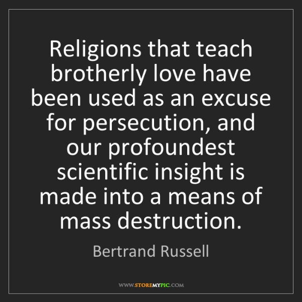 Bertrand Russell: Religions that teach brotherly love have been used as...